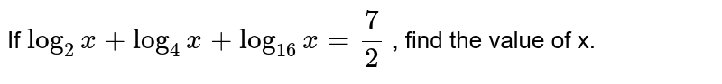 If `log_2x+log_(4)x+log_(16)x=7/2` , find the value of x.