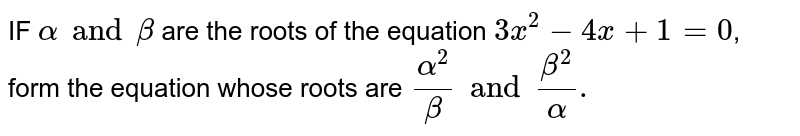 IF `alpha and beta` are the roots of the equation ` 3x^(2)-4x+1=0`, form the equation whose roots are `alpha^(2)/beta and beta^(2)/alpha.`