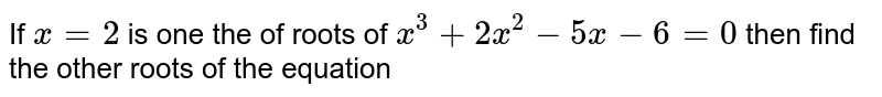 If `x=2` is one the of roots of `x^(3)+2x^(2)-5x-6=0`  then find the other roots of the equation