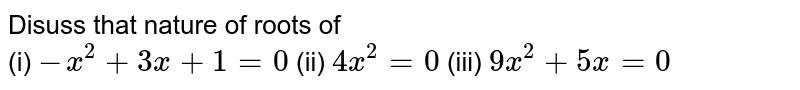 Disuss that nature of roots of <br> (i) ` -x^(2)+3x+1=0`  (ii) `4x^(2)=0` (iii) `9x^(2)+5x=0`