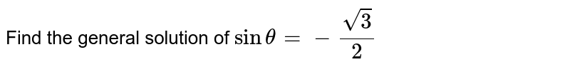 Find the general solution of `sin theta=- sqrt3/2`