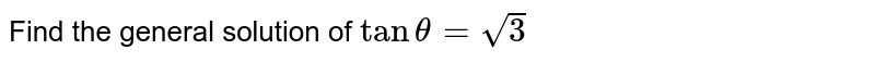 Find the general solution of  `tan theta=sqrt3`