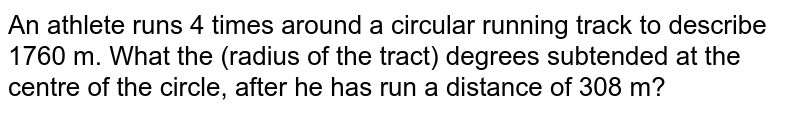 An athlete runs 4 times around a circular running track to describe 1760 m. What the (radius of the tract) degrees subtended at the centre of the circle, after he has run a distance of 308 m?