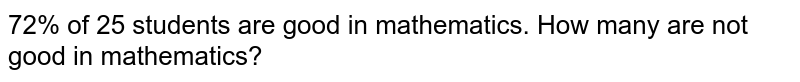 72% of 25 students are good in   mathematics. How many are not good in mathematics?