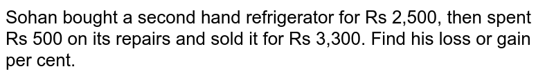 Sohan bought a second hand refrigerator for Rs   2,500, then spent Rs 500 on its repairs and sold it for Rs 3,300. Find his   loss or gain per cent.
