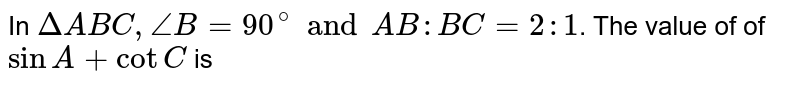 In `DeltaABC, angleB=90^(@) and AB : BC = 2:1`. The value of of `sinA+cotC` is