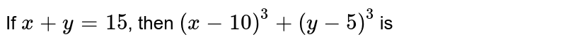 If `x+y=15`, then `(x-10)^(3)+(y-5)^(3)` is