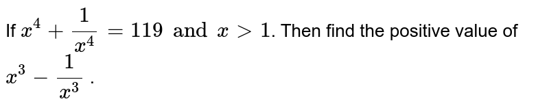 If `x^4 + 1/(x^4) = 119 and x > 1`. Then find the positive value of `x^3 - 1/(x^3)` .