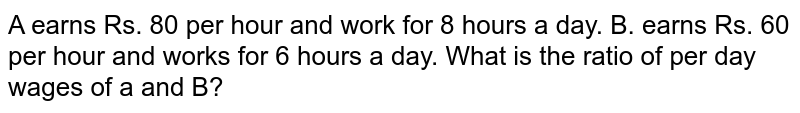 A earns Rs. 80 per hour and work for 8 hours a day. B. earns Rs. 60 per hour and works for 6 hours a day. What is the ratio of per day wages of a and B?