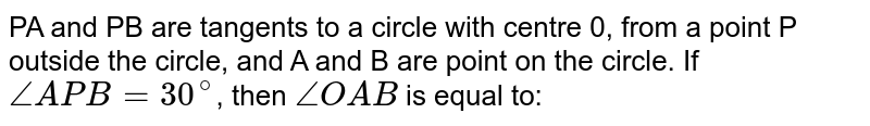 PA and PB are tangents to a circle with centre 0, from a point P outside the circle, and A and B are point on the circle. If `angleAPB = 30^(@)`, then `angleOAB` is equal to:
