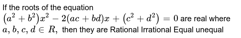If the roots of the equation `(a^2+b^2)x^2-2(a c+b d)x+(c^2+d^2)=0` are real where `a ,b ,c ,d in  R ,` then they are Rational Irrational Equal unequal