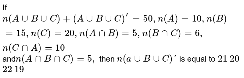 If `n(AuuBuuC)+(AuuBuuC)^'=50 ,n(A)=10 ,n(B)=15 , n(C)=20 ,n(AnnB)=5, n(BnnC)=6,n(CnnA)=10` and`n(AnnBnnC)=5,` then `n(auuBuuC)'` is equal to `21` `20` `22` `19`