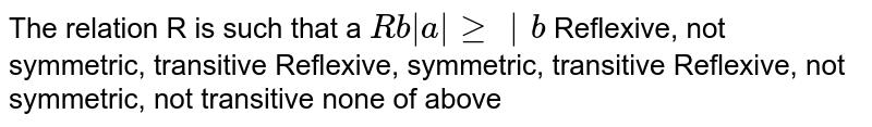 The relation R is such that a `R b |a|geq|b`  Reflexive, not symmetric, transitive Reflexive, symmetric, transitive Reflexive, not symmetric, not transitive none of above