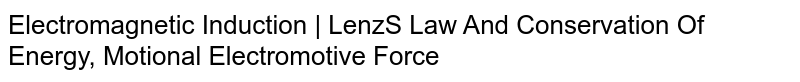 Electromagnetic Induction    Lenz'S Law And Conservation Of Energy, Motional Electromotive Force