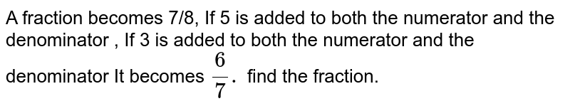 A fraction becomes 7/8, If 5 is added to both the numerator and the denominator , It becomes `6/7.` find the fraction.