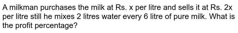 A milkman purchases the milk at Rs. x per litre and sells it at Rs. 2x per litre still he mixes 2 litres water every 6 litre of pure milk. What is the profit percentage?