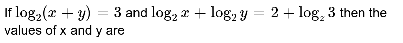 If `log_(2)(x+y) =3` and `log_(2)x + log_(2)y =2 + log_(z)3` then the values of x and y are
