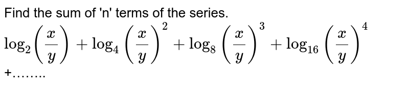 Find the sum of 'n' terms of the series. <br> `log_(2)(x/y) + log_(4)(x/y)^(2) + log_(8)(x/y)^(3) + log_(16)(x/y)^(4)` +……..