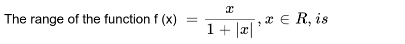 The range of the function f (x) ` = (x)/(1 +  x ) , x in R , is `