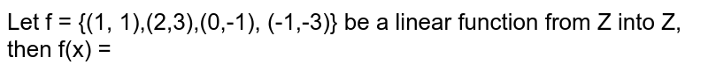 Let f = {(1, 1),(2,3),(0,-1), (-1,-3)} be a linear function from Z into Z, then f(x) =