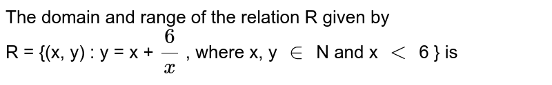 The domain and range of the relation  R given by <br> R = {(x, y) : y = x + `(6)/(x) `  , where x, y `in` N and x `lt ` 6 } is
