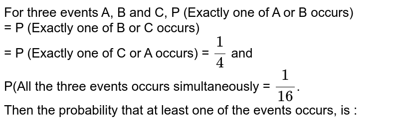 For three events A, B and C, P (Exactly one of A or B occurs) <br> = P (Exactly one of B or C occurs) <br> = P (Exactly one of C or A occurs) = `(1)/(4)` and <br> P(All the three events occurs simultaneously = `(1)/(16)`. <br> Then the probability that at least one of the events occurs, is :