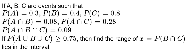 If A, B, C are events such that `P(A)=0.3,P(B)=0.4,P(C )=0.8` <br> `P(AnnB)=0.08,P(AnnC)=0.28` <br> `P(AnnBnnC)=0.09` <br> If `P(AuuBuuC)ge0.75`, then find the range of `x=P(BnnC)` lies in the interval.