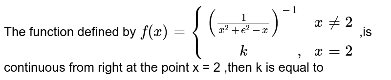 """The function defined by `f(x)={(((1)/(x^2+e^2-x))^(-1),xne2),(""""     """"k""""           ,"""",x=2):}` ,is continuous from right at the point x = 2 ,then k is equal to"""