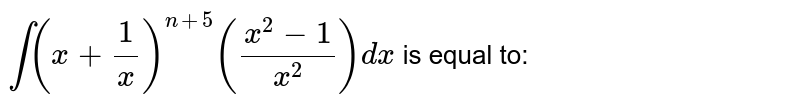 `int (x + (1)/(x)) ^(n +5) ((x ^(2) -1)/( x ^(2))) dx` is equal to: