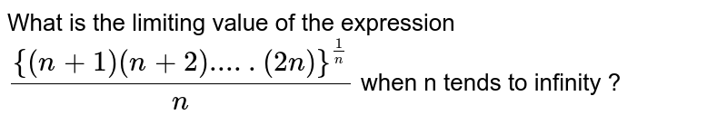 What is the limiting value of the expression <br> `({(n +1) (n+2).....(2n)} ^(1/n))/(n) ` when n tends to infinity ?
