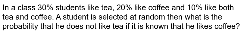In a class 30% students like tea, 20% like coffee and 10% like both tea and coffee. A student is selected at random then what is the probability that he does not like tea if it is known that he likes coffee?