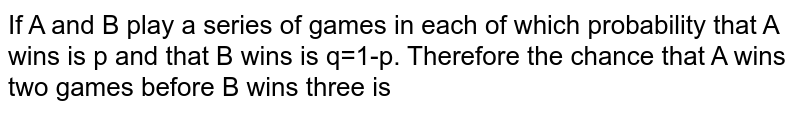 If A and B play a series of games in each of which probability that A wins is p and that B wins is q=1-p. Therefore the chance that A wins two games before B wins three is