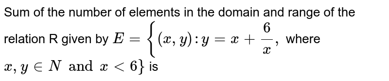 Sum of the number of elements in the domain and range of the relation R given by `E = {(x,y):y =x+ 6/x,` where `x, y in N and x lt 6}` is