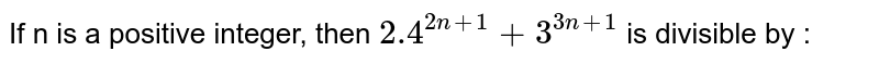 If n is a positive integer, then `2.4^(2n + 1) + 3^(3n+1) ` is divisible by :