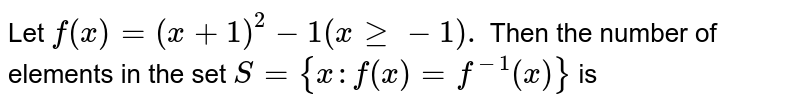 Let `f (x) = (x +1)^(2) -1 ( x ge -1).` Then the number of elements in the set `S = {x :f (x) = f ^(-1)(x)}` is