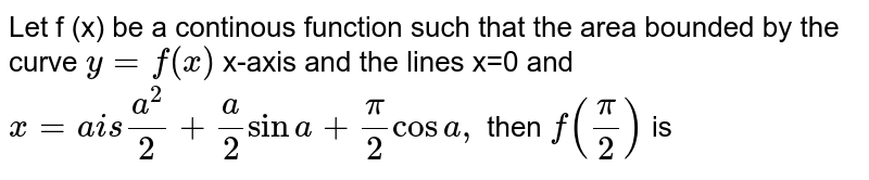 Let f (x) be a continous function such that the area bounded by the curve `y =f (x)` x-axis and the lines x=0 and `x =a  is (a ^(2))/( 2) + (a)/(2) sin a+ pi/2 cos a,` then `f ((pi)/(2))` is
