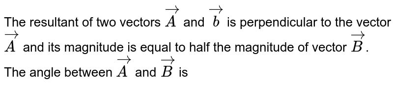 The resultant of two vectors `vecA` and `vecb` is perpendicular to the vector `vecA` and its magnitude is equal to half the  magnitude of vector `vecB`. The angle between `vecA` and `vecB` is