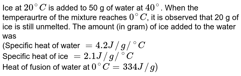 """Ice at `20^(@)C`  is added to 50 g of water  at `40^(@)`. When the temperaurtre of the mixture reaches `0^(@)C`, it is observed that 20 g  of ice is still unmelted. The amount (in gram) of ice added to the water was <br> (Specific heat of water `=4.2J//g//""""""""^(@)C` <br> Specific heat of ice `=2.1J//g//""""""""^(@)C` <br>Heat of fusion of water at `0^(@)C=334J//g)`"""