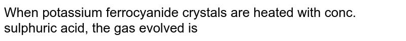 When potassium ferrocyanide crystals are heated with conc. sulphuric acid, the gas evolved is