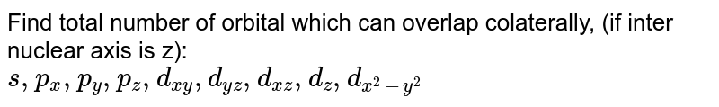 Find total number of orbital which can overlap colaterally, (if inter nuclear axis is z): <br> `s, p_(x), p_(y), p_(z), d_(xy), d_(yz), d_(xz), d_(z), d_(x^(2)-y^(2))`