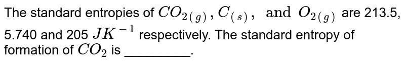 The standard entropies of `CO_(2)` (g),C(s) and `O_(2)` (g) are 213.5, 5.740 and 205 `JK^(-1)`  respectively. Calculate the standard entropy of formation of `CO_(2)` (g).