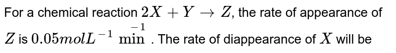 For a chemical reaction, `2X + Y to Z`,  the rate of appearance of Z is 0.05 mol `L^(-1)`  per min. Find the rate of disappearance of x in mol `L^(-1) min^(-1)`.