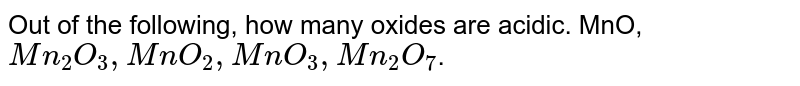 Out of the following, how many oxides are acidic. MnO, `Mn_(2)O_(3), MnO_(2), MnO_(3), Mn_(2)O_(7)`.