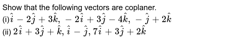 Show that the following vectors are coplaner.<br> (i)` hati-2hatj+3hatk,-2hati+3hatj-4hatk,-hatj+2hatk` <br> (ii) `2hati+3hatj+hatk,hati-hatj,7hati+3hatj+2hatk`