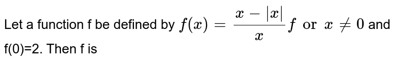 Let a function f be defined by `f(x)=(x-|x|)/x for x ne 0` and f(0)=2. Then f is