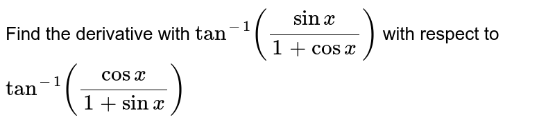 Find the derivative with `tan^(-1) ((sinx )/(1 + cos x))` with respect to `tan^(-1) ((cos x)/(1 + sin x))`