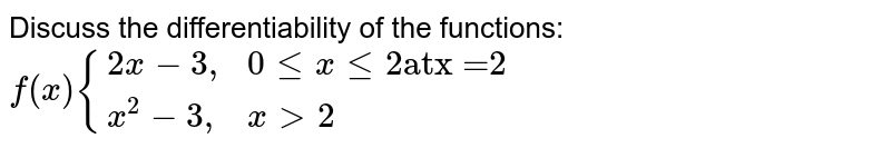 """Discuss the differentiability of the functions: <br>  `f(x) {{:(2x-3"""","""", 0  le x le 2  """"at""""  """"x =2"""" ),(x^2 -3"""","""", x gt 2""""):}`"""