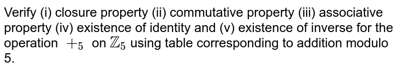 Verify (i) closure property (ii) commutative property (iii) associative property (iv) existence of identity and (v) existence of inverse for the operation `+_(5)` on `ZZ_5` using table corresponding to addition modulo 5.