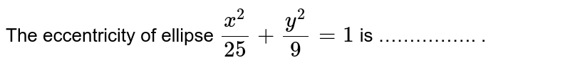The eccentricity of ellipse `(x^(2))/(25)+(y^(2))/(9)=1` is ……………. .