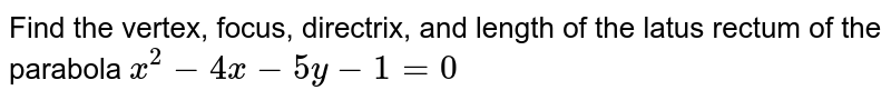 Find the vertex, focus, directrix, and length of the latus rectum of the parabola `x^(2)-4x-5y-1=0`